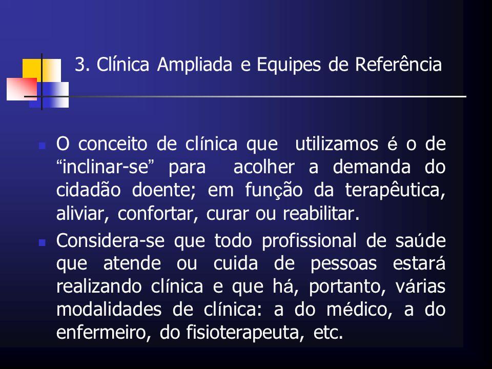 3. Clínica Ampliada e Equipes de Referência O conceito de cl í nica que utilizamos é o de inclinar-se para acolher a demanda do cidadão doente; em fun