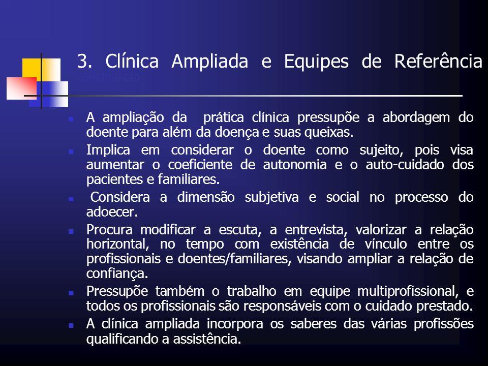 3. Clínica Ampliada e Equipes de Referência CONTINUAÇÃ0 A amplia ç ão da pr á tica cl í nica pressupõe a abordagem do doente para al é m da doen ç a e