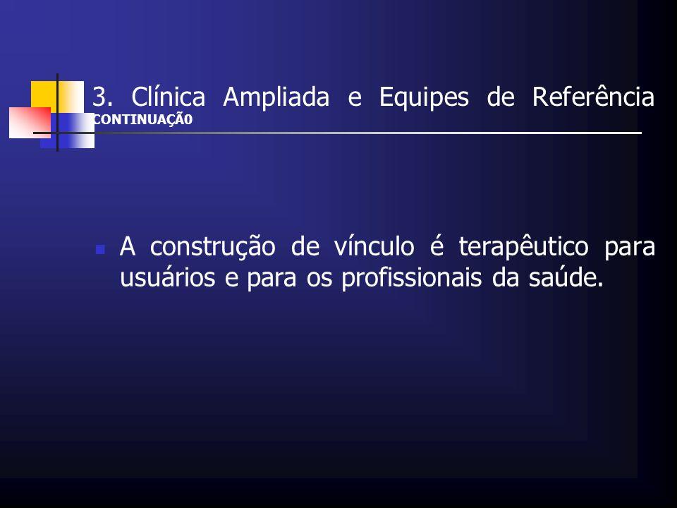3. Clínica Ampliada e Equipes de Referência CONTINUAÇÃ0 A construção de vínculo é terapêutico para usuários e para os profissionais da saúde.