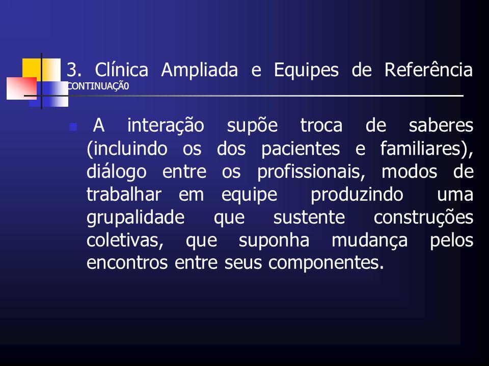 3. Clínica Ampliada e Equipes de Referência CONTINUAÇÃ0 A interação supõe troca de saberes (incluindo os dos pacientes e familiares), diálogo entre os