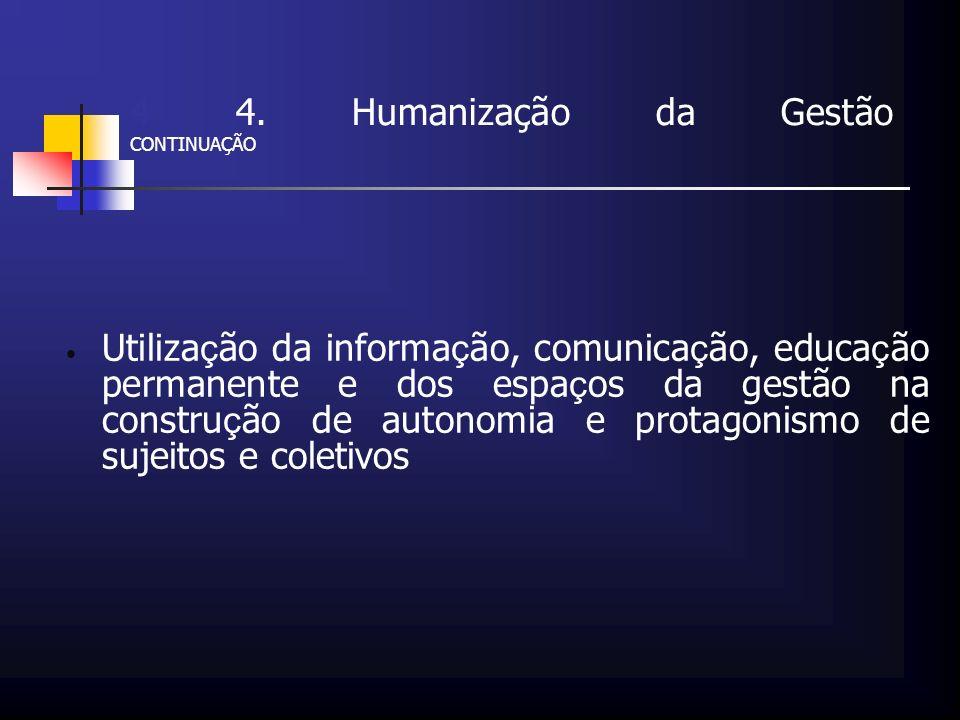 4 4. Humanização da Gestão CONTINUAÇÃO Utiliza ç ão da informa ç ão, comunica ç ão, educa ç ão permanente e dos espa ç os da gestão na constru ç ão de
