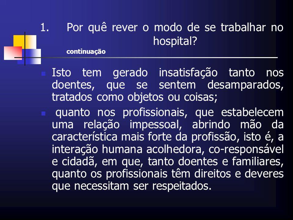 1.Por quê rever o modo de se trabalhar no hospital? continuação Isto tem gerado insatisfação tanto nos doentes, que se sentem desamparados, tratados c