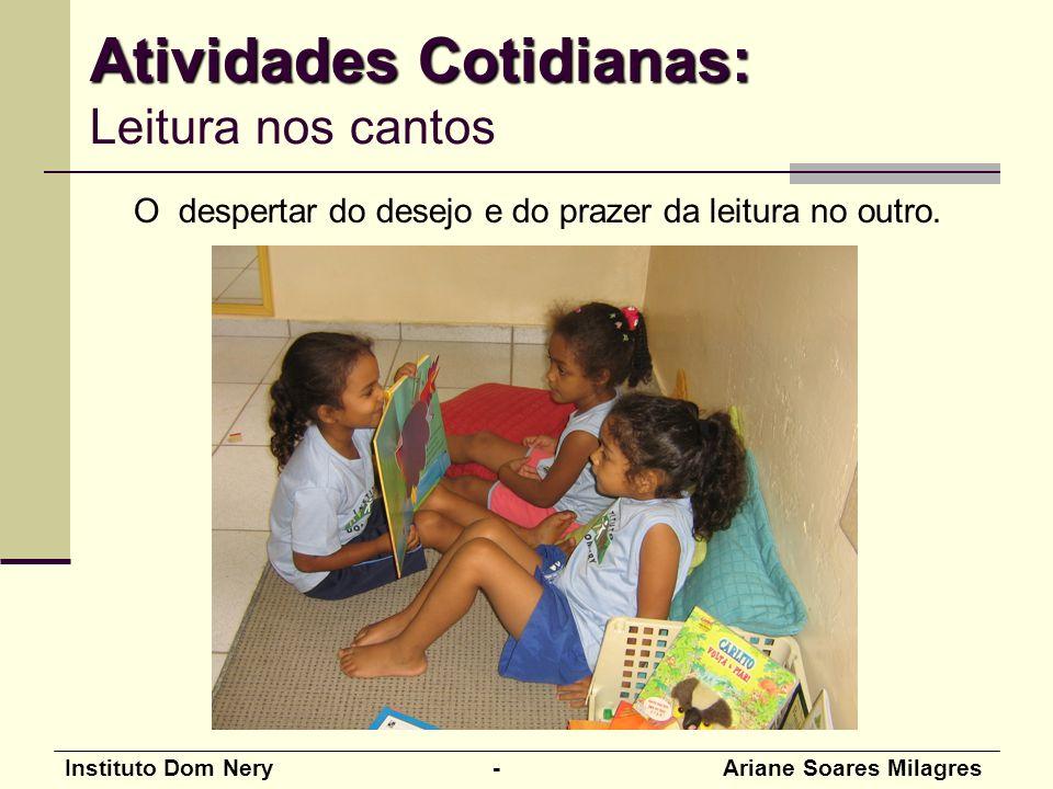 Instituto Dom Nery - Ariane Soares Milagres Atividades Cotidianas: Atividades Cotidianas: Leitura nos cantos O despertar do desejo e do prazer da leitura no outro.