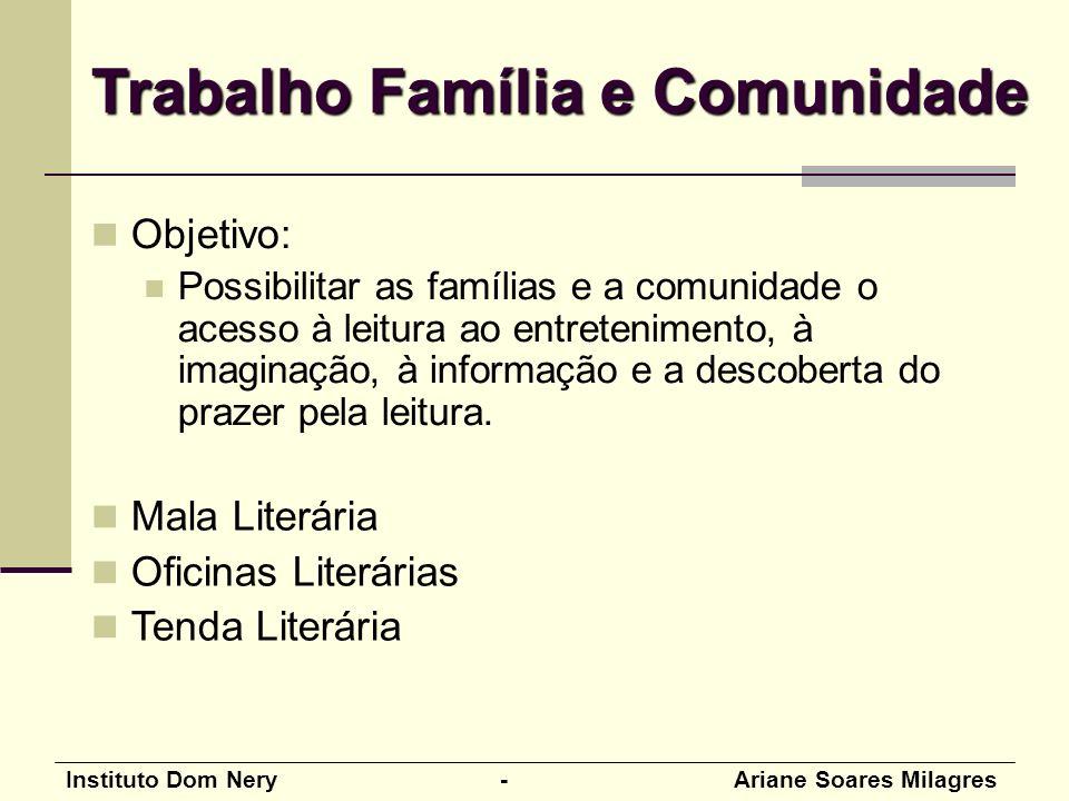 Instituto Dom Nery - Ariane Soares Milagres Objetivo: Possibilitar as famílias e a comunidade o acesso à leitura ao entretenimento, à imaginação, à informação e a descoberta do prazer pela leitura.