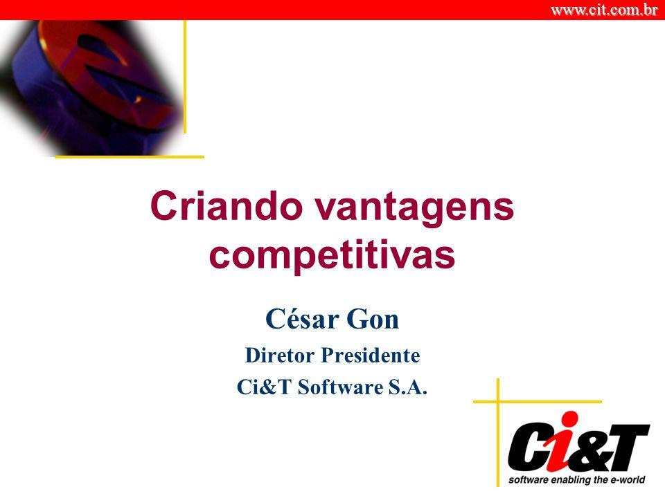 www.cit.com.br Criando vantagens competitivas César Gon Diretor Presidente Ci&T Software S.A.