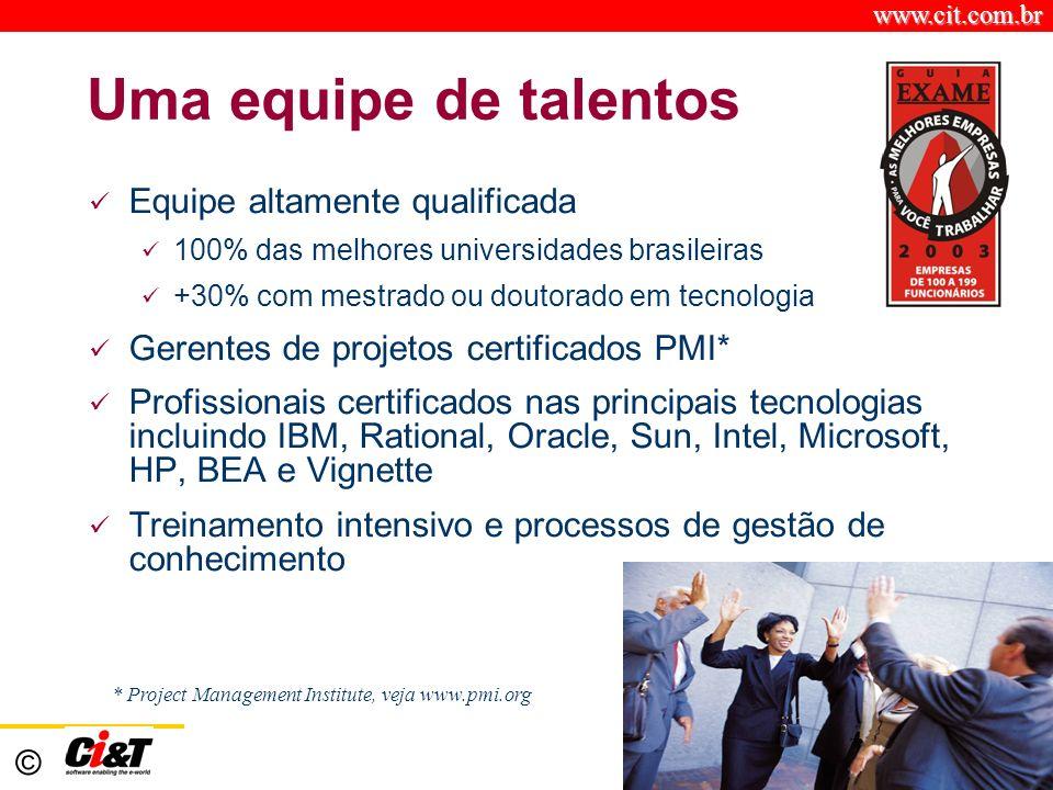 www.cit.com.br © Uma equipe de talentos Equipe altamente qualificada 100% das melhores universidades brasileiras +30% com mestrado ou doutorado em tecnologia Gerentes de projetos certificados PMI* Profissionais certificados nas principais tecnologias incluindo IBM, Rational, Oracle, Sun, Intel, Microsoft, HP, BEA e Vignette Treinamento intensivo e processos de gestão de conhecimento * Project Management Institute, veja www.pmi.org