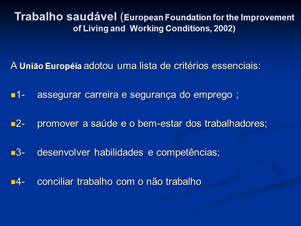 Trabalho saudável ( European Foundation for the Improvement of Living and Working Conditions, 2002) A União Européia adotou uma lista de critérios ess