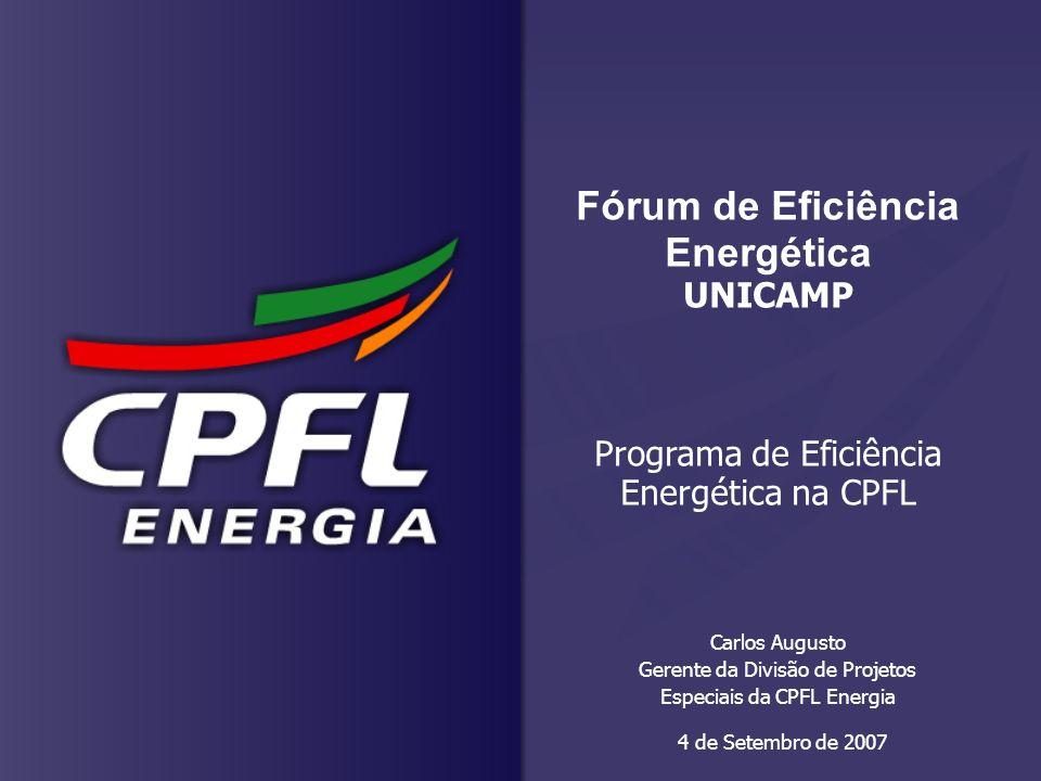 4 de Setembro de 2007 Carlos Augusto Gerente da Divisão de Projetos Especiais da CPFL Energia Fórum de Eficiência Energética UNICAMP Programa de Efici