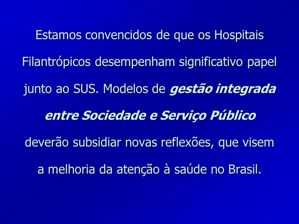 Estamos convencidos de que os Hospitais Filantrópicos desempenham significativo papel junto ao SUS. Modelos de gestão integrada entre Sociedade e Serv