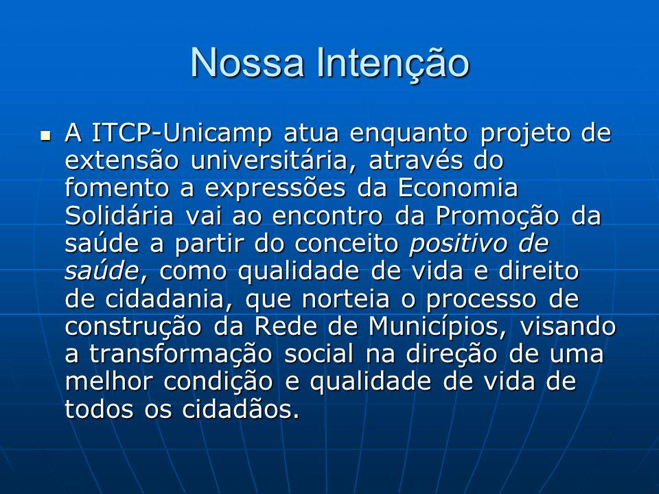Nossa Intenção A ITCP-Unicamp atua enquanto projeto de extensão universitária, através do fomento a expressões da Economia Solidária vai ao encontro d