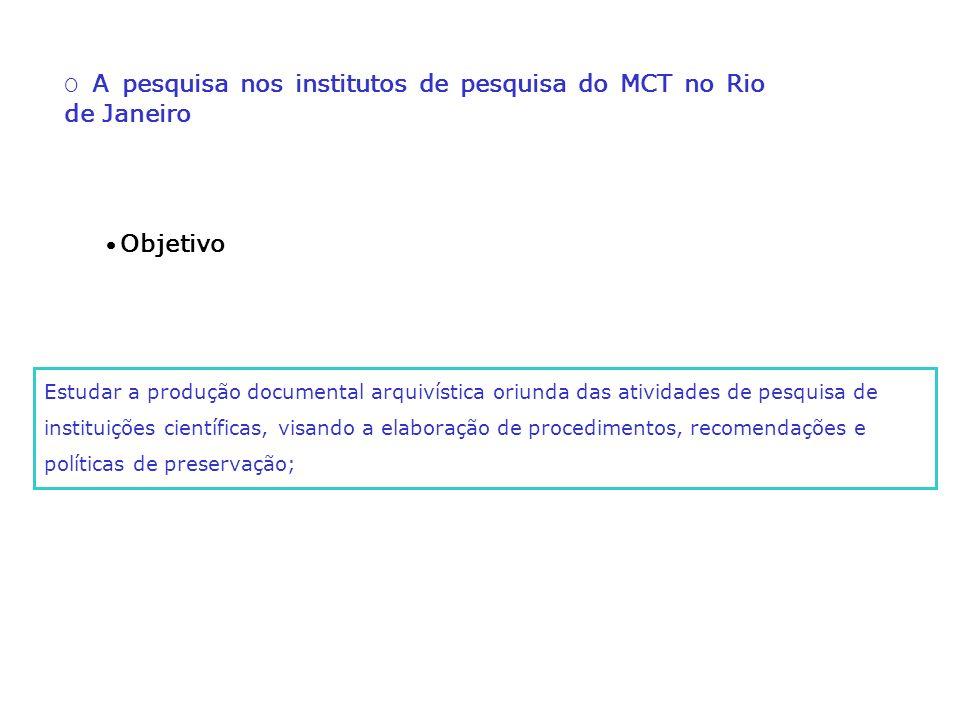 O A pesquisa nos institutos de pesquisa do MCT no Rio de Janeiro Estudar a produção documental arquivística oriunda das atividades de pesquisa de inst