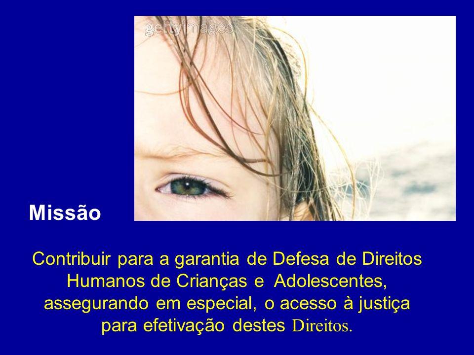Missão Contribuir para a garantia de Defesa de Direitos Humanos de Crianças e Adolescentes, assegurando em especial, o acesso à justiça para efetivaçã