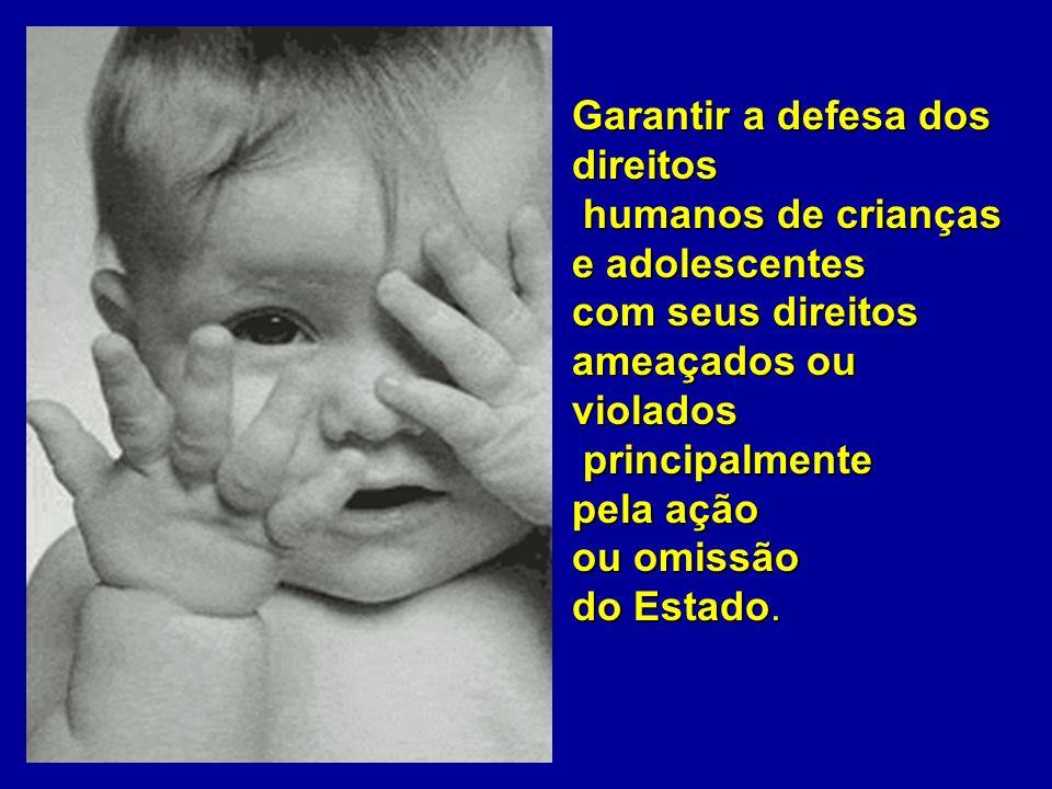 Garantir a defesa dos direitos humanos de crianças humanos de crianças e adolescentes com seus direitos ameaçados ou violados principalmente principal