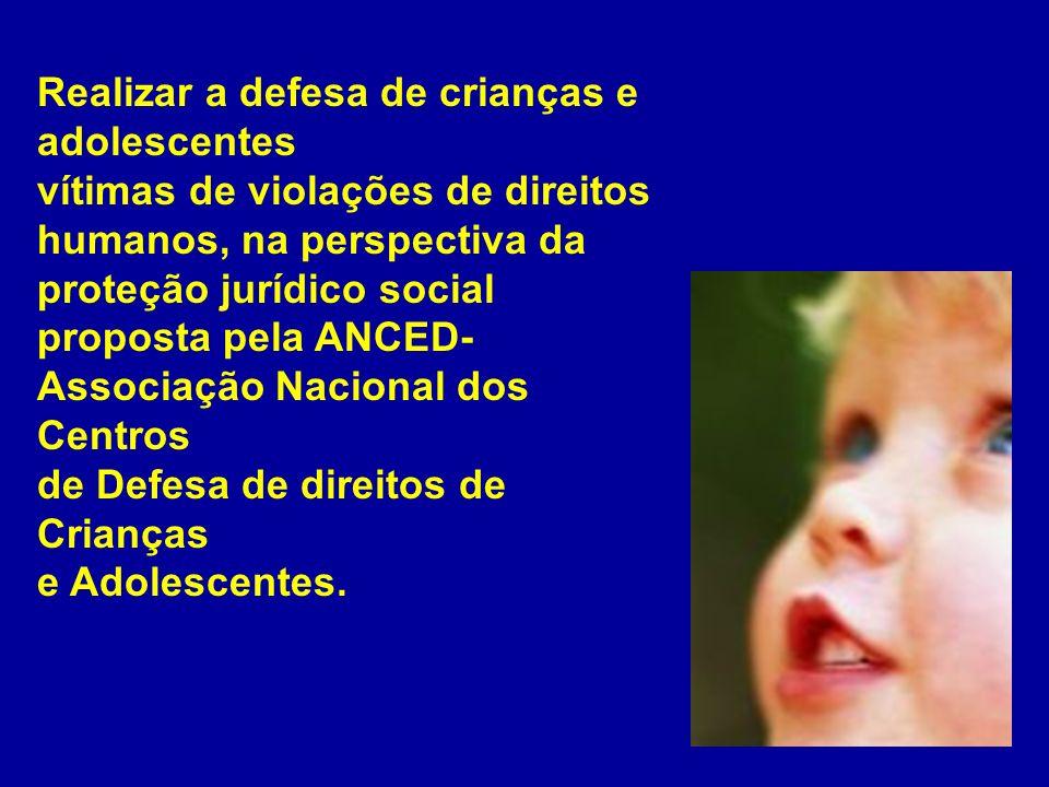 Realizar a defesa de crianças e adolescentes vítimas de violações de direitos humanos, na perspectiva da proteção jurídico social proposta pela ANCED-