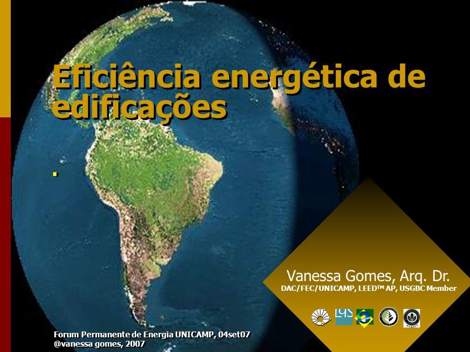 Eficiência energética de edificações.. Vanessa Gomes, Arq. Dr. DAC/FEC/UNICAMP, LEED TM AP, USGBC Member Forum Permanente de Energia UNICAMP, 04set07