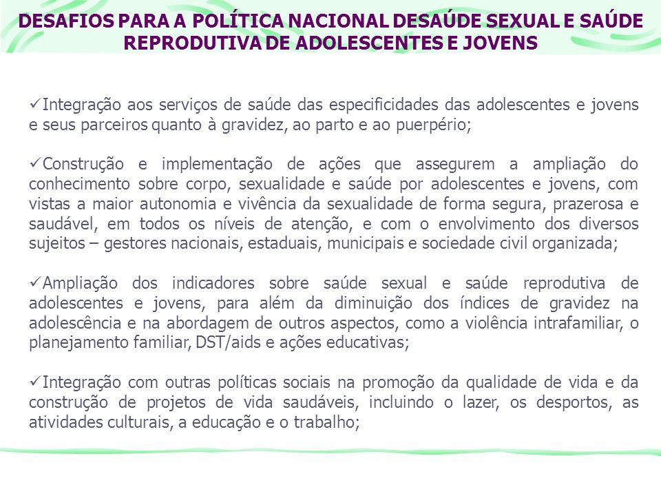 DESAFIOS PARA A POLÍTICA NACIONAL DESAÚDE SEXUAL E SAÚDE REPRODUTIVA DE ADOLESCENTES E JOVENS Integração aos serviços de saúde das especificidades das