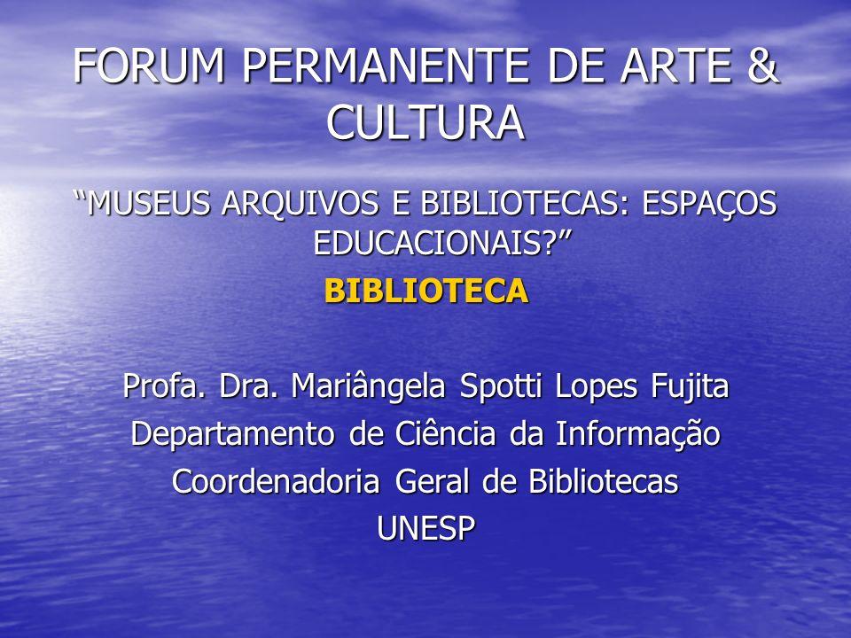 FORUM PERMANENTE DE ARTE & CULTURA MUSEUS ARQUIVOS E BIBLIOTECAS: ESPAÇOS EDUCACIONAIS? BIBLIOTECA Profa. Dra. Mariângela Spotti Lopes Fujita Departam