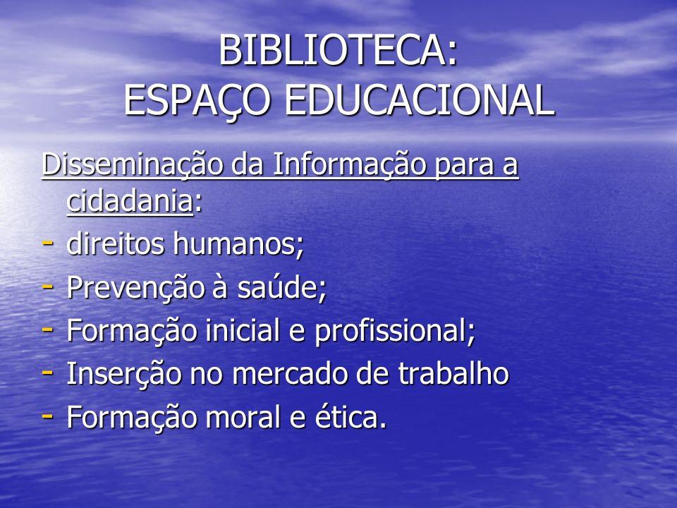 BIBLIOTECA: ESPAÇO EDUCACIONAL Disseminação da Informação para a cidadania: - direitos humanos; - Prevenção à saúde; - Formação inicial e profissional