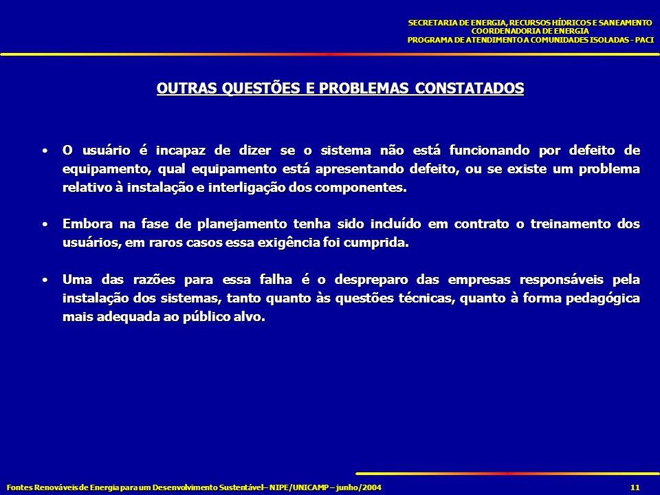 Fontes Renováveis de Energia para um Desenvolvimento Sustentável– NIPE/UNICAMP – junho/2004 SECRETARIA DE ENERGIA, RECURSOS HÍDRICOS E SANEAMENTO COORDENADORIA DE ENERGIA PROGRAMA DE ATENDIMENTO A COMUNIDADES ISOLADAS - PACI 11 OUTRAS QUESTÕES E PROBLEMAS CONSTATADOS O usuário é incapaz de dizer se o sistema não está funcionando por defeito de equipamento, qual equipamento está apresentando defeito, ou se existe um problema relativo à instalação e interligação dos componentes.O usuário é incapaz de dizer se o sistema não está funcionando por defeito de equipamento, qual equipamento está apresentando defeito, ou se existe um problema relativo à instalação e interligação dos componentes.