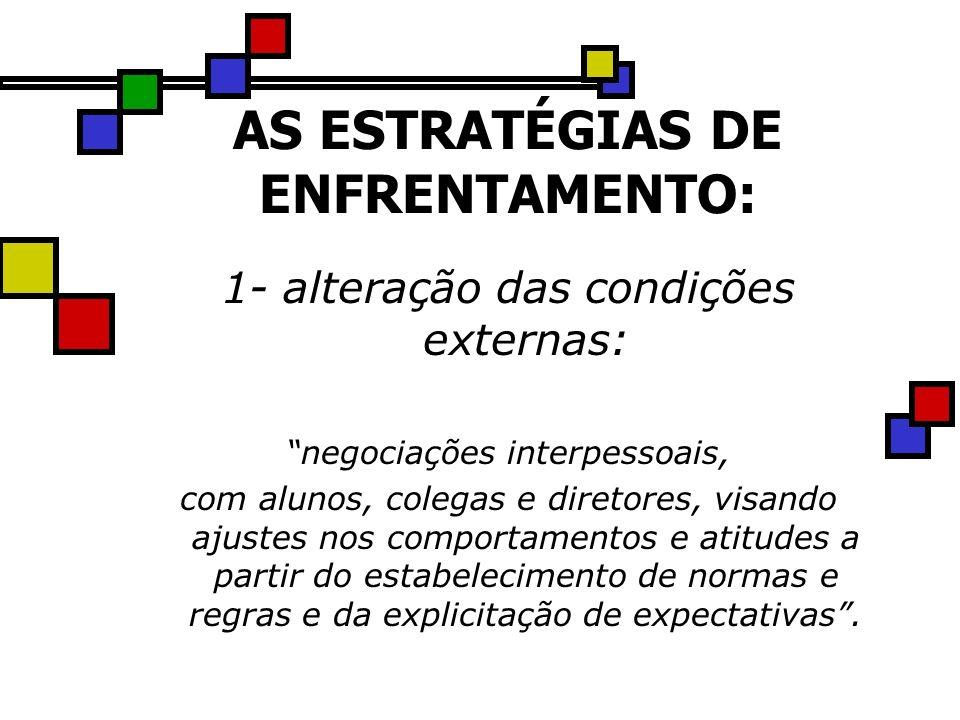 AS ESTRATÉGIAS DE ENFRENTAMENTO: 1- alteração das condições externas: negociações interpessoais, com alunos, colegas e diretores, visando ajustes nos