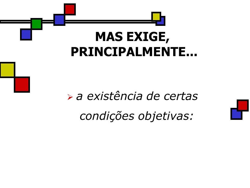 MAS EXIGE, PRINCIPALMENTE... a existência de certas condições objetivas: