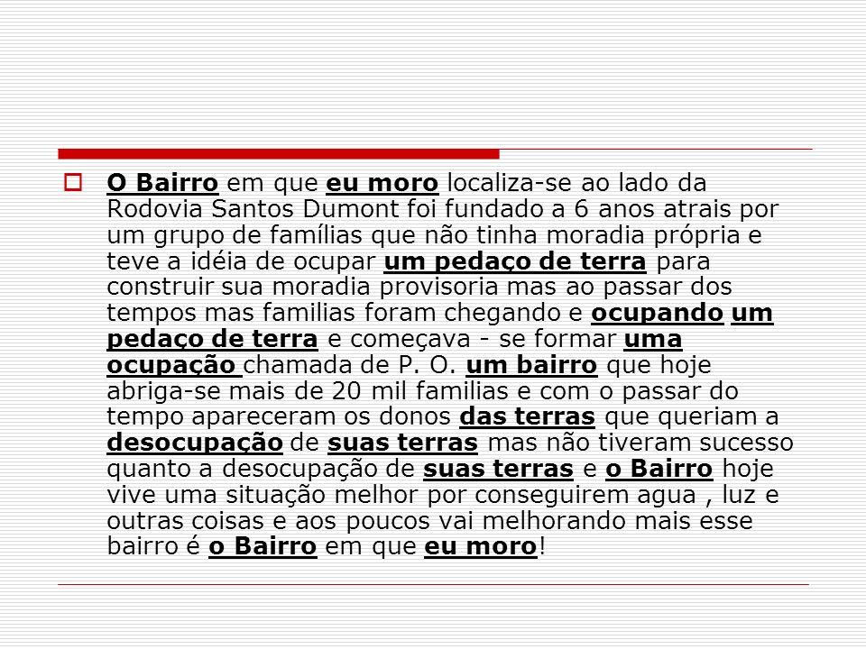 O Bairro em que eu moro localiza-se ao lado da Rodovia Santos Dumont foi fundado a 6 anos atrais por um grupo de famílias que não tinha moradia própri
