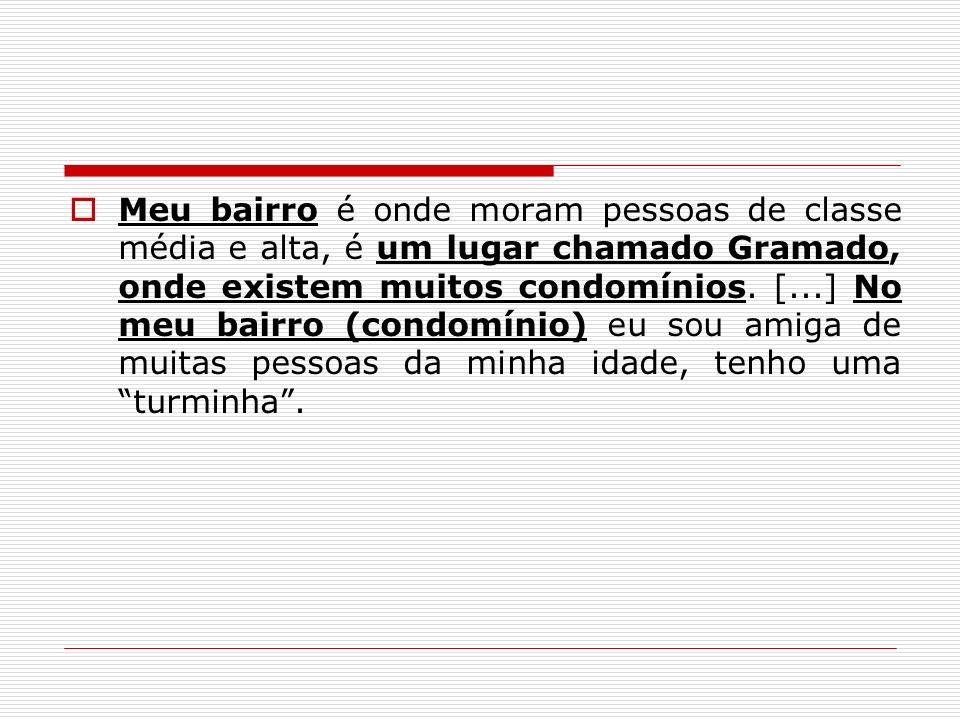 Meu bairro é onde moram pessoas de classe média e alta, é um lugar chamado Gramado, onde existem muitos condomínios. [...] No meu bairro (condomínio)