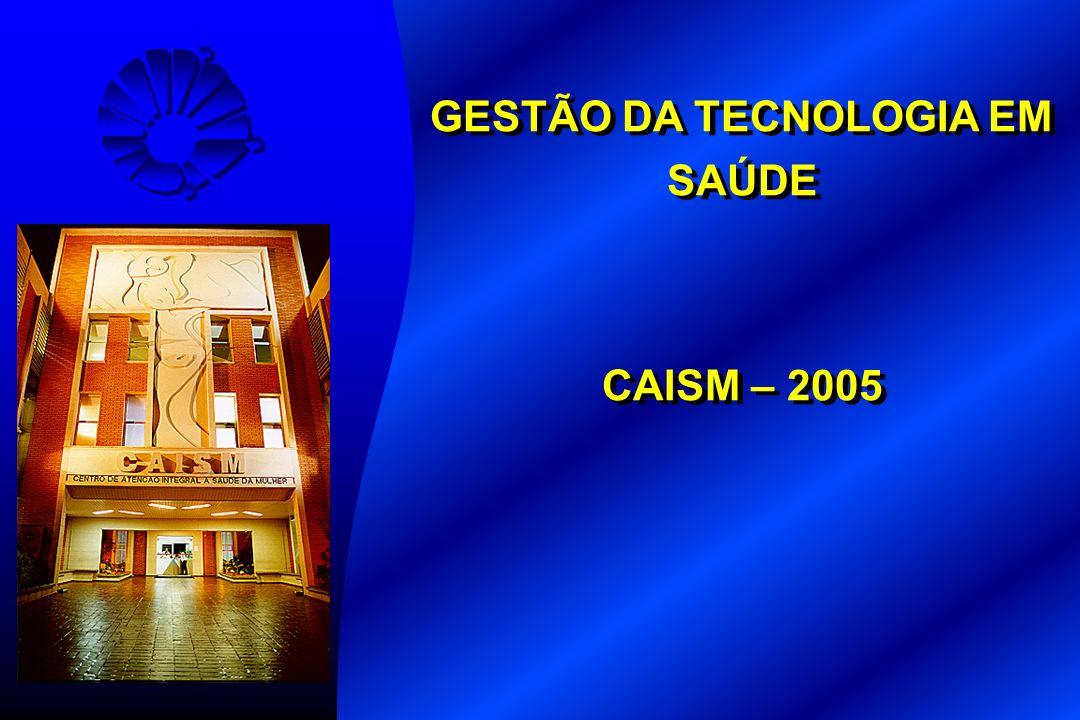 GESTÃO DA TECNOLOGIA EM SAÚDE CAISM – 2005 GESTÃO DA TECNOLOGIA EM SAÚDE CAISM – 2005