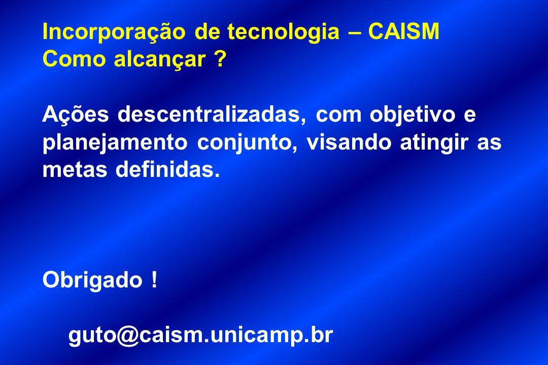 Incorporação de tecnologia – CAISM Como alcançar ? Ações descentralizadas, com objetivo e planejamento conjunto, visando atingir as metas definidas. O