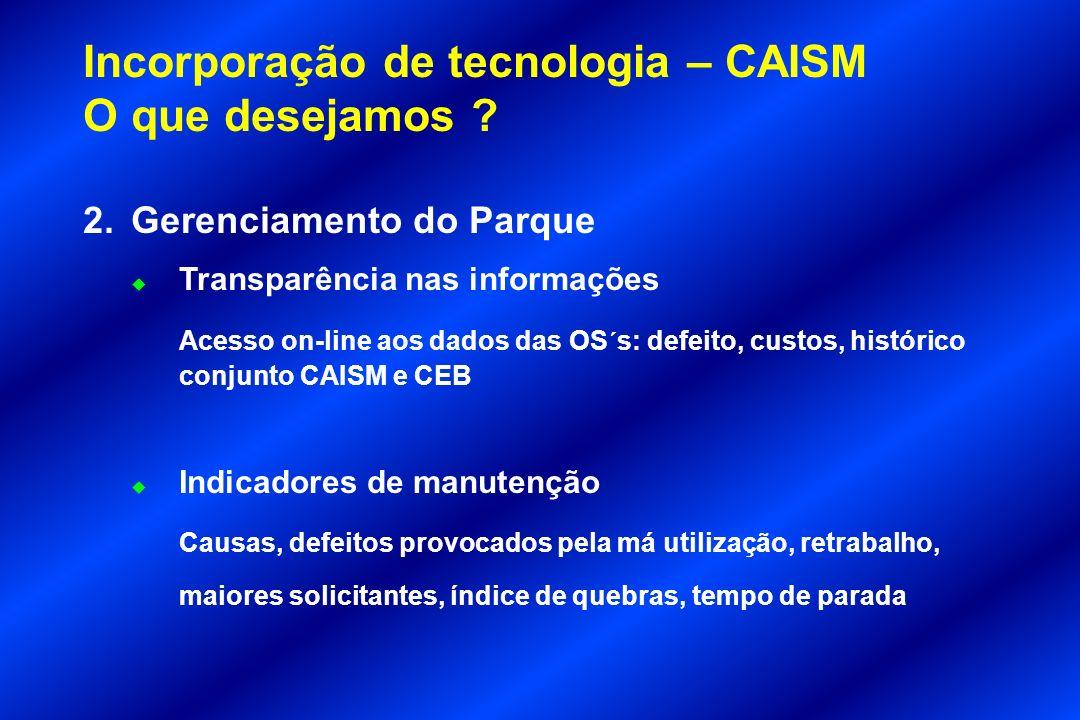 Incorporação de tecnologia – CAISM O que desejamos ? 2.Gerenciamento do Parque u Transparência nas informações Acesso on-line aos dados das OS´s: defe