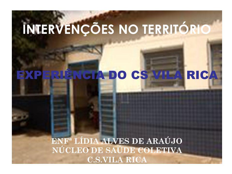 INTERVENÇÕES NO TERRITÓRIO EXPERIÊNCIA DO CS VILA RICA ENFª LÍDIA ALVES DE ARAÚJO NÚCLEO DE SAÚDE COLETIVA C.S.VILA RICA