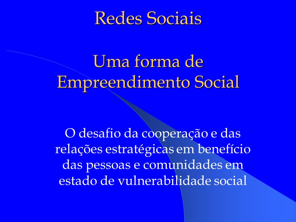 Redes Sociais Uma forma de Empreendimento Social O desafio da cooperação e das relações estratégicas em benefício das pessoas e comunidades em estado de vulnerabilidade social