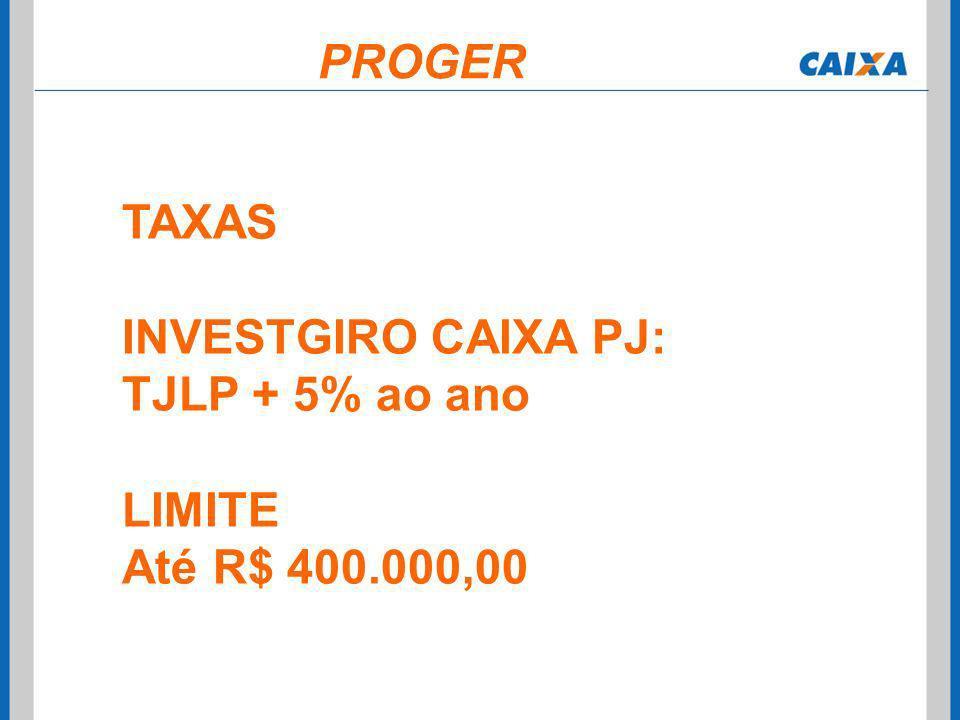 TAXAS INVESTGIRO CAIXA PJ: TJLP + 5% ao ano LIMITE Até R$ 400.000,00 PROGER