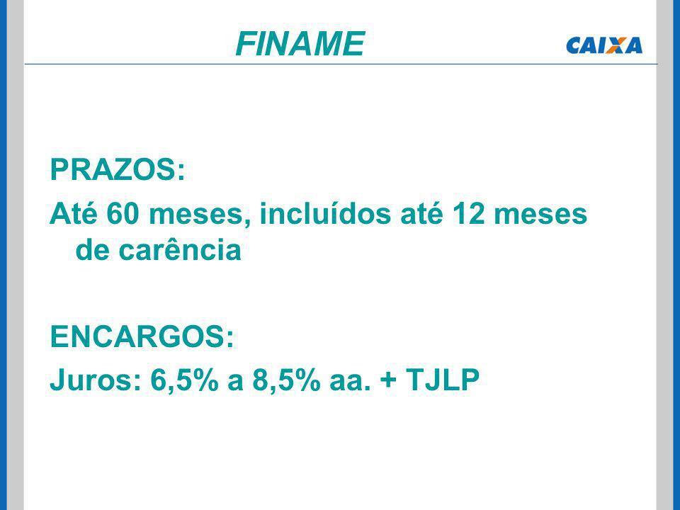 PRAZOS: Até 60 meses, incluídos até 12 meses de carência ENCARGOS: Juros: 6,5% a 8,5% aa. + TJLP FINAME