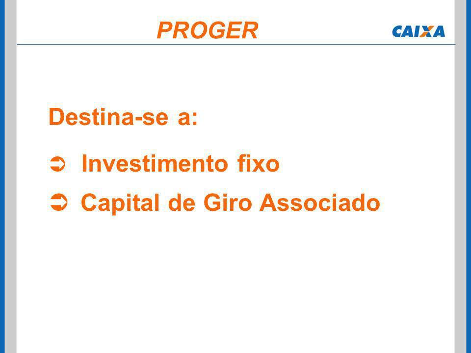 Destina-se a: Investimento fixo Capital de Giro Associado PROGER