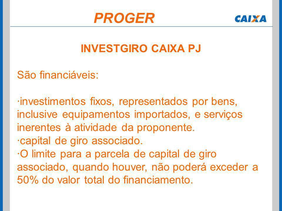 INVESTGIRO CAIXA PJ São financiáveis: ·investimentos fixos, representados por bens, inclusive equipamentos importados, e serviços inerentes à atividad