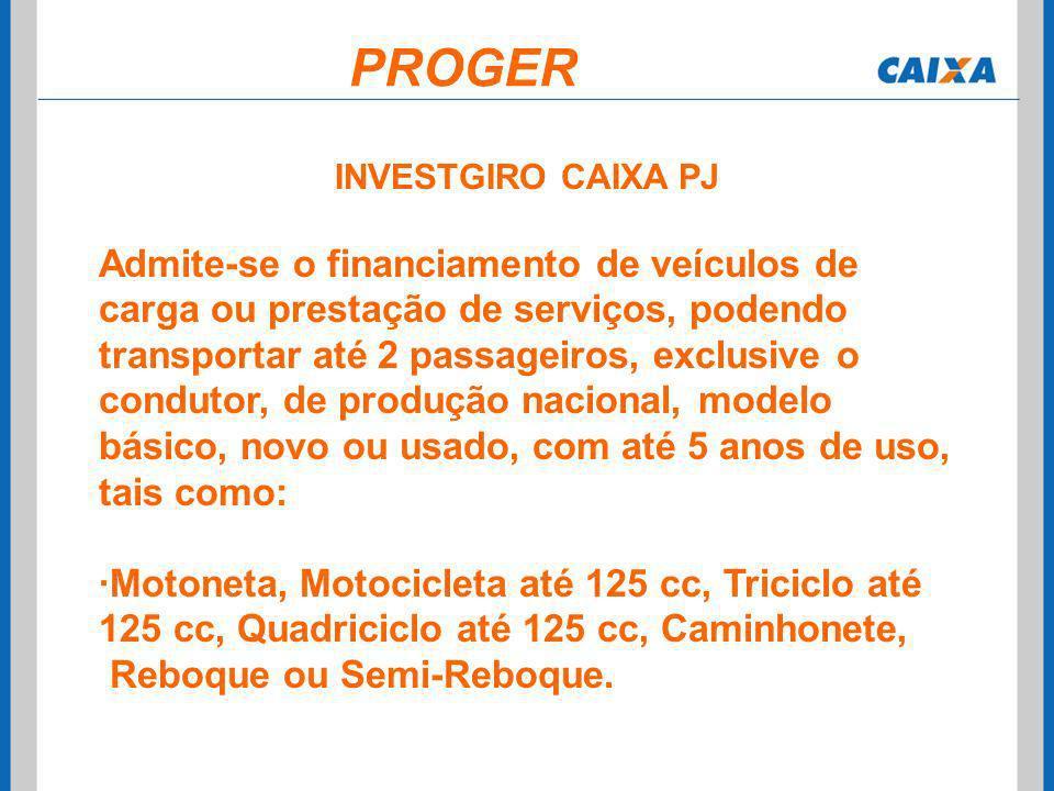 INVESTGIRO CAIXA PJ Admite-se o financiamento de veículos de carga ou prestação de serviços, podendo transportar até 2 passageiros, exclusive o condut