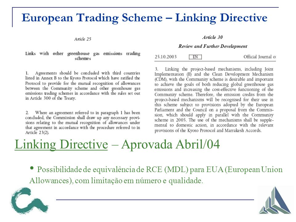 European Trading Scheme – Linking Directive Article 30 Review and Further Development Linking Directive – Aprovada Abril/04 Possibilidade de equivalência de RCE (MDL) para EUA (European Union Allowances), com limitação em número e qualidade.