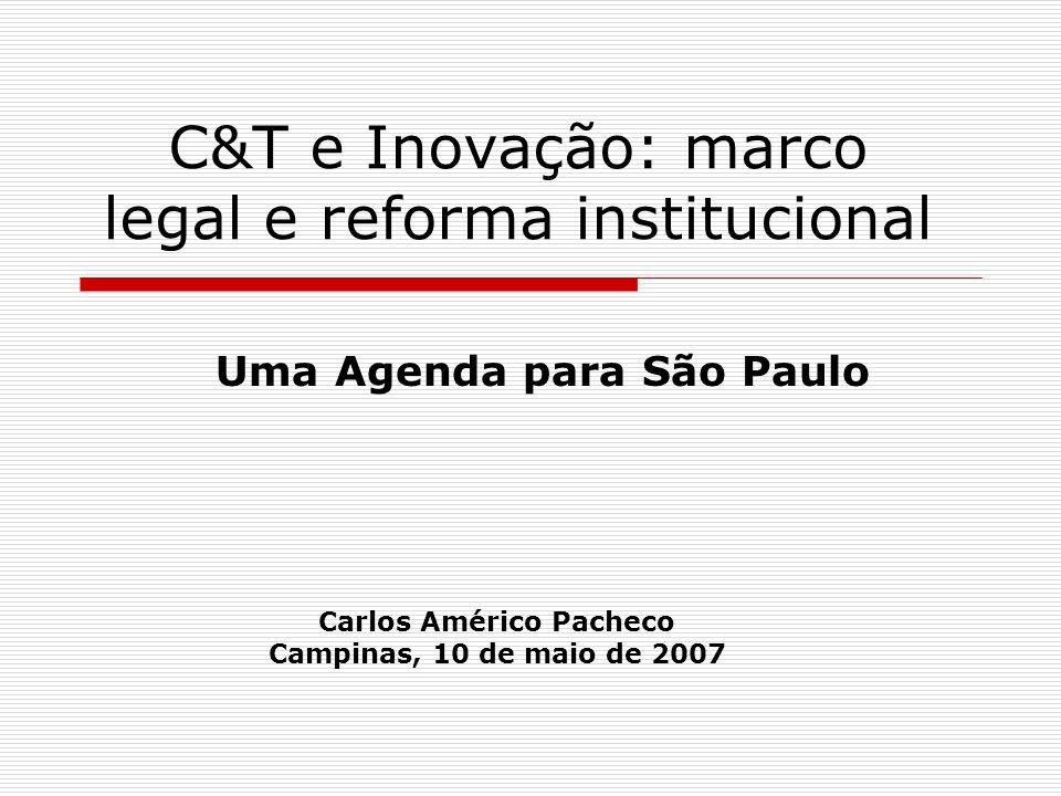 C&T e Inovação: marco legal e reforma institucional Uma Agenda para São Paulo Carlos Américo Pacheco Campinas, 10 de maio de 2007