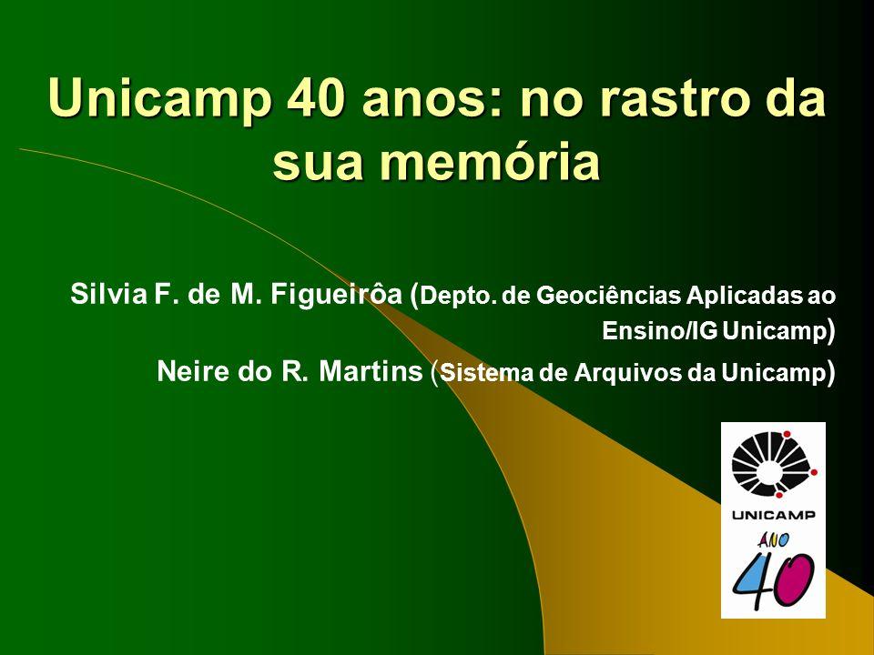 Unicamp 40 anos: no rastro da sua memória Silvia F. de M. Figueirôa ( Depto. de Geociências Aplicadas ao Ensino/IG Unicamp ) Neire do R. Martins ( Sis