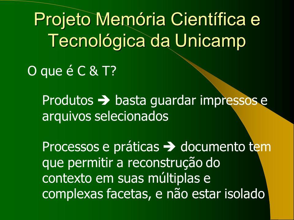 Projeto Memória Científica e Tecnológica da Unicamp O que é C & T? Produtos basta guardar impressos e arquivos selecionados Processos e práticas docum