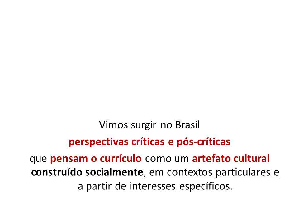 Vimos surgir no Brasil perspectivas críticas e pós-críticas que pensam o currículo como um artefato cultural construído socialmente, em contextos part