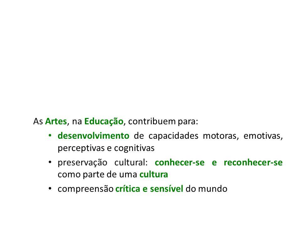 As Artes, na Educação, contribuem para: desenvolvimento de capacidades motoras, emotivas, perceptivas e cognitivas preservação cultural: conhecer-se e