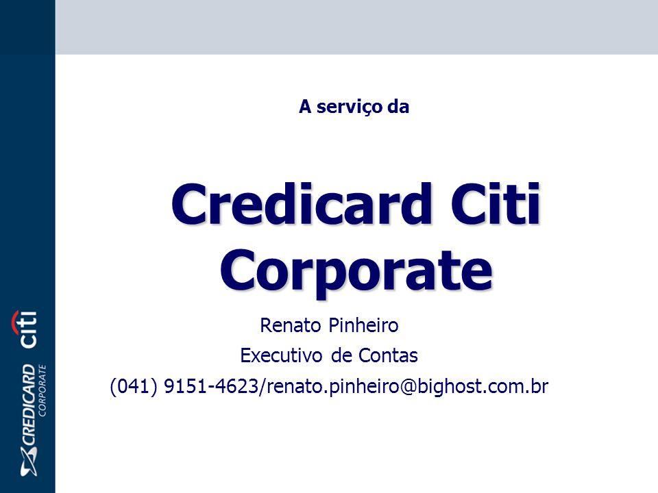 Credicard Citi Corporate A serviço da Renato Pinheiro Executivo de Contas (041) 9151-4623/renato.pinheiro@bighost.com.br