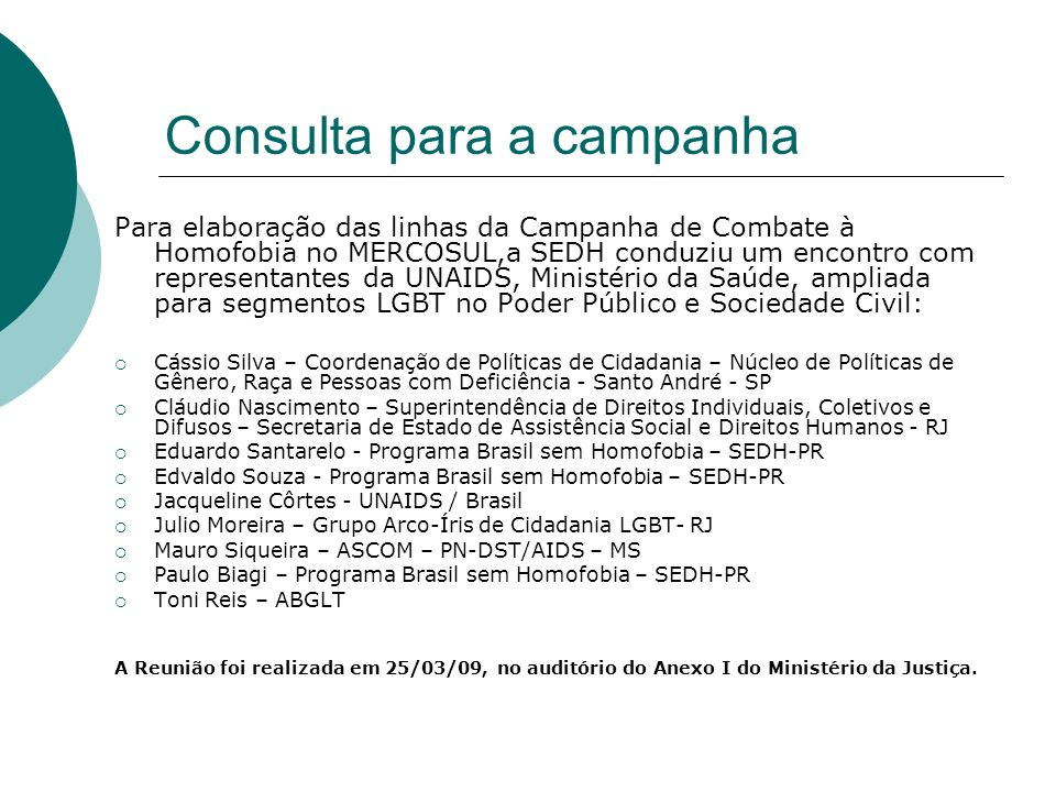Apresentação A proposta de Campanha de Combate a Homofobia no MERCOSUL ora apresentada é uma iniciativa aprovada na reunião da RAADDHH, em Brasília realizada de 10 a 12 de dezembro de 2008.