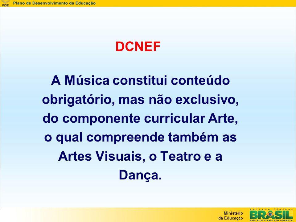 Ministério da Educação DCNEF A Música constitui conteúdo obrigatório, mas não exclusivo, do componente curricular Arte, o qual compreende também as Ar