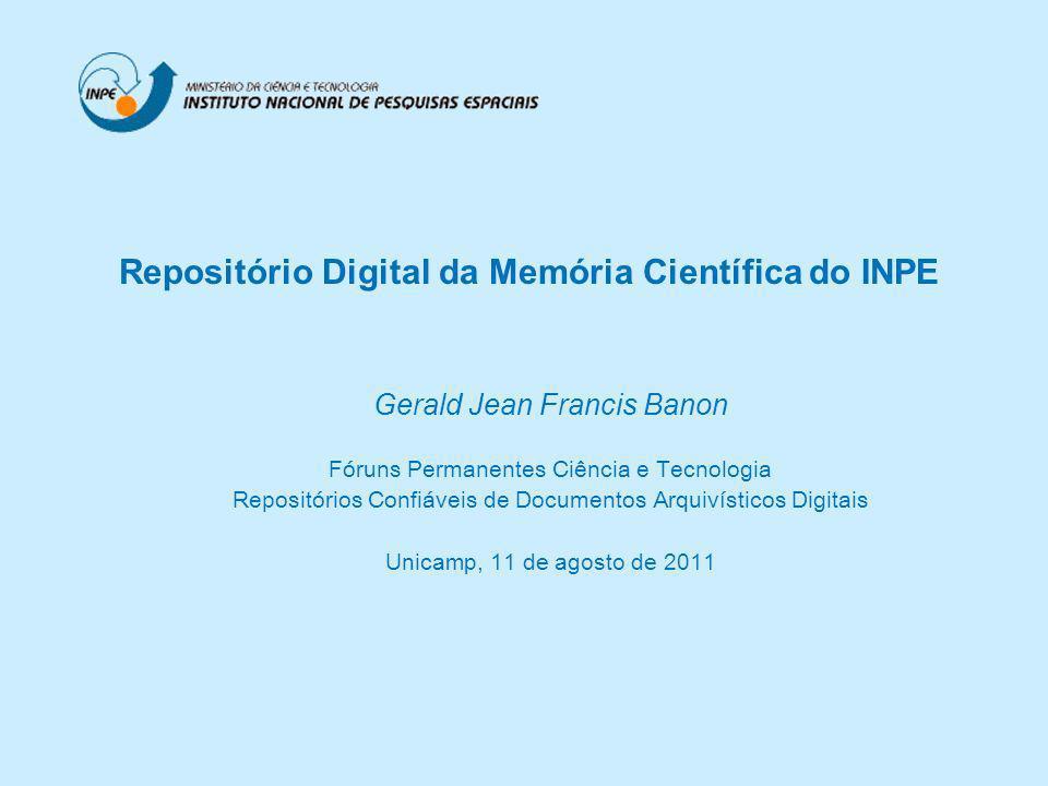 Gerald Jean Francis Banon Fóruns Permanentes Ciência e Tecnologia Repositórios Confiáveis de Documentos Arquivísticos Digitais Unicamp, 11 de agosto de 2011 Repositório Digital da Memória Científica do INPE