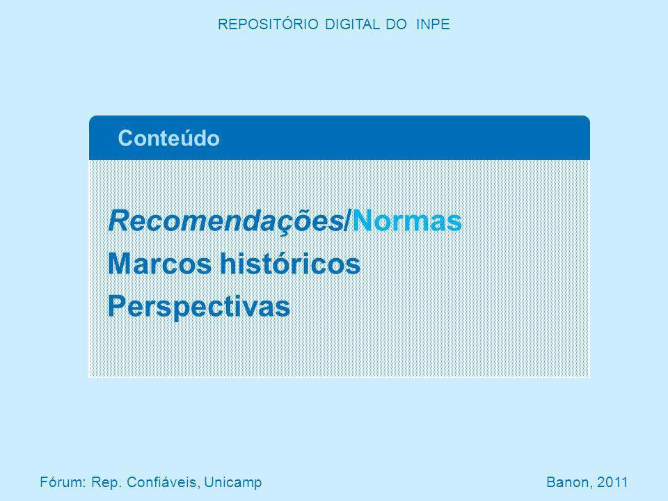 Recomendações/Normas Marcos históricos Perspectivas Conteúdo REPOSITÓRIO DIGITAL DO INPE Fórum: Rep. Confiáveis, Unicamp Banon, 2011