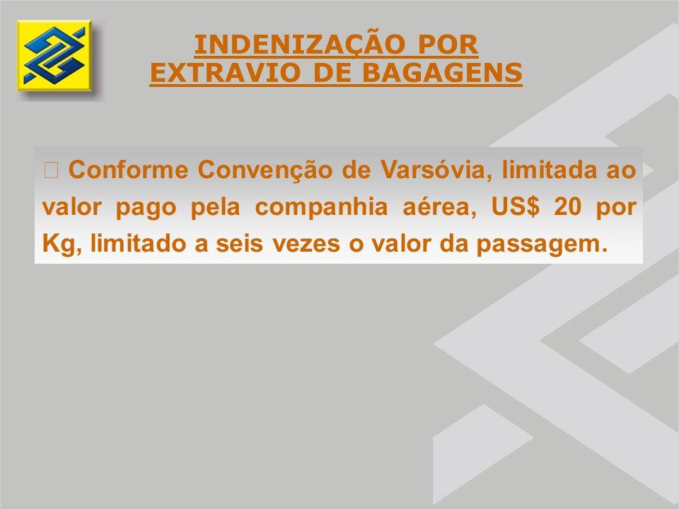 INDENIZAÇÃO POR EXTRAVIO DE BAGAGENS  Conforme Convenção de Varsóvia, limitada ao valor pago pela companhia aérea, US$ 20 por Kg, limitado a seis vezes o valor da passagem.