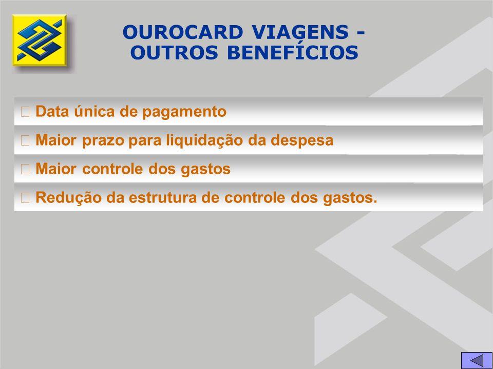 OUROCARD VIAGENS - OUTROS BENEFÍCIOS  Data única de pagamento  Maior prazo para liquidação da despesa  Maior controle dos gastos  Redução da estrutura de controle dos gastos.